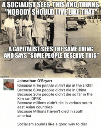 "(GC): A SOCIALIST SEESTHISAND THINKS  ""NOBODY SHOULDLIVELIKE THAT  A CAPITALIST SEESTHESAMETHING  AND SAYS SOME PEOPLE DESERVE THIS""  Johnathan O'Bryan  Becouse 50m people didn't die in the USSR  Becouse 60m people didn't die in China  Becouse 20m people didn't die so far in the  Kim ran DPRK  Becouse millions didn't die in various south  east Asian countries  Becouse Millions haven't died in south  america  Socialism sounds like a good way to die! (GC)"