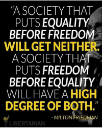 Partners: @hillarys_deleted__emails @sirbuddydude @ubcnews @young_trumplicans @z_a_l_p @oregon.libertarian: A SOCIETY THAT  PUTS EQUALITY  BEFORE FREEDOM  WILL GET NEITHER  A SOCIETY THA  PUTS FREEDOM  BEFORE EQUALITY  WILL HAVE A HIGH  DEGREE OF BOTH.  MILTON FRIEDMAN  TLIBERTARIAN Partners: @hillarys_deleted__emails @sirbuddydude @ubcnews @young_trumplicans @z_a_l_p @oregon.libertarian