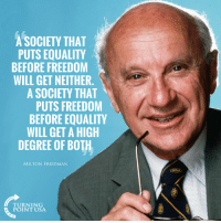 Memes, True, and Freedom: A SOCIETY THAT  PUTS EQUALITY  BEFORE FREEDOM  WILL GET NEITHER.  A SOCIETY THAT  PUTS FREEDOM  BEFORE EQUALITY  WILL GET A HIGH  DEGREE OF BOTH  MILTON FRIEDMAN  TURNING  POINT USA SO TRUE! #BigGovSucks