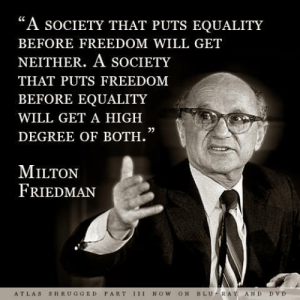 "Some things NEVER change, or at least they shouldn't!: ""A socIeTY THAT PUTS EQUALITY  BEFORE FREEDOM WILL GET  NEITHER. A SOCIETY  THAT PUTS FREEDOM  BEFORE EQUALITY  WILL GET A HIGH  DEGREE OF BOTH.  0)  MILTON  FRIEDMAN  ATLAS SHRUGGED PART 1II NOW ON BLU-RAY AND DVD Some things NEVER change, or at least they shouldn't!"