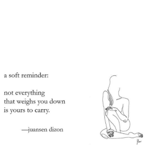 Vours: a soft reminder:  not everything  that weighs you down  1s vours to carry.  uansen dizon