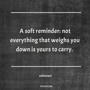 Down, Unknown, and You: A soft reminder: not  everything that weighs you  down is yours to carry.  unknown  wordables.