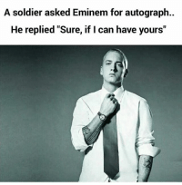 "Eminem, Memes, and 🤖: A soldier asked Eminem for autograph..  He replied ""Sure, if I can have yours"" Follow our new page - @sadcasm.co"