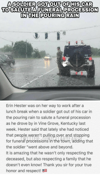 """Family, Memes, and Respect: A SOLDIER GOT OUT OF HIS CAR  TO SALUTEAFUNERAL PROCESSION  IN THE POURING RAIN  @RememberMilit   Erin Hester was on her way to work after a  lunch break when a soldier got out of his car in  the pouring rain to salute a funeral procession  as he drove by in Vine Grove, Kentucky last  week. Hester said that lately she had noticed  that people weren't pulling over and stopping  for funeral processions in the town, adding that  the soldier """"went above and beyond  It is amazing that he wasn't only respecting the  deceased, but also respecting a family that he  doesn't even know! Thank you sir for your true  honor and respect! Nothing but respect 👏 https://t.co/ZluKFsAYd3"""