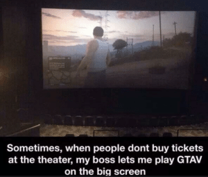 Wholesome boss: a  Sometimes, when people dont buy tickets  at the theater, my boss lets me play GTAV  on the big screen Wholesome boss