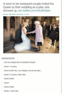 I love this https://t.co/g5qSFkjwup: A soon to be newlywed couple invited the  Queen to their wedding as a joke; she  showed up. pic.twitter.com/rAJArkhjes  わRenly  Retweet * Favcrite Mare  blackbamitzvahs  Can you imagine the conversation though?  Queen: I'm going  Chief of Staff. But, Your Majesty, the security risks..  Queen: I'm going I want cake  Chief of Staff  Queen:  Chief of Staff  Queen: I want cake I love this https://t.co/g5qSFkjwup