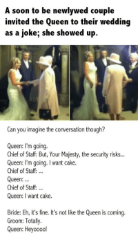 Soon..., Queen, and Cake: A soon to be newlywed couple  invited the Queen to their wedding  as a joke; she showed up  Can you imagine the conversation though?  Queen: l'm going.  Chief of Staff: But, Your Majesty, the security risks...  Queen: I'm going. I want cake.  Chief of Staff.  Queen:  Chief of Staff:...  Queen: I want cake.  Bride: Eh, it's fine. It's not like the Queen is coming.  Groom: Totally.  Queen: Heyooo! <p>That One Time The Queen Showed Up To Someone's Wedding.</p>