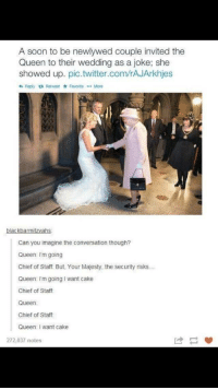 jan 5th: A soon to be newlywed couple invited the  Queen to their wedding as a joke; she  showed up. pic.twitter.com/rAJArkhjes  わReply Retweet * Favorite More  blackbarmitzvahs  Can you imagine the conversation though?  Queen I'm going  Chief of Staff. But, Your Majesty, the security risks...  Queen: I'm going I want cake  Chief of Staff  Queen:  Chief of Staff  Queen: I want cake  272,037 notes jan 5th