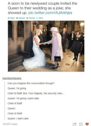 I want cake: A soon to be newlywed couple invited the  Queen to their wedding as a joke; she  showed up. pic.twitter.com/rAJArkhjes  + Reply t Retweet FavoniteMore  blackbarmitzvahs  Can you imagine the conversation though?  Queen: Im going  Chief of Staff But, Your Majesty, the security risks.  Queen: Im going I want cake  Chief of Staff  Queen  Chief of Staff  Queen: I want cake  272,037 notes I want cake