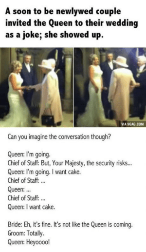 That time when the Queen went to a wedding: A soon to be newlywed couple  invited the Queen to their wedding  as a joke; she showed up.  VIA 9GAG.COM  Can you imagine the conversation though?  Queen: I'm going.  Chief of Staff But, Your Majesty, the security risks...  Queen: I'm going.I want cake.  Chief of Staff...  Queen:  Chief of Staff:...  Queen: I want cake.  Bride: Eh, it's fine. It's not like the Queen is coming.  Groom: Totally.  Queen: Heyooool That time when the Queen went to a wedding