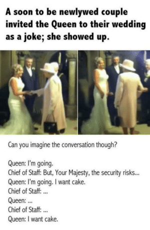 I want cake too by haskellogy MORE MEMES: A soon to be newlywed couple  invited the Queen to their wedding  as a joke; she showed up.  Can you imagine the conversation though?  Queen: I'm going.  Chief of Staff But, Your Majesty, the security risk..  Queen: I'm going. I want cake.  Chief of Staff. ..  Queen:  Chief of Staff:..  Queen: I want cake. I want cake too by haskellogy MORE MEMES