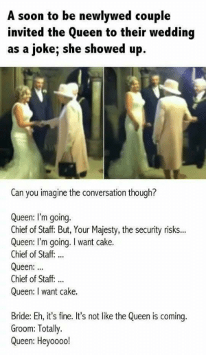 Just like in chess, she goes where she wants: A soon to be newlywed couple  invited the Queen to their wedding  as a joke; she showed up  Can you imagine the conversation though?  Queen: I'm going.  Chief of Staff: But, Your Majesty, the security risks...  Queen: I'm going. I want cake.  Chief of Staff: ..  Queen:  Chief of Staff. ..  Queen: I want cake.  Bride: Eh, it's fine. It's not like the Queen is coming.  Groom: Totally.  Queen: Heyoooo! Just like in chess, she goes where she wants
