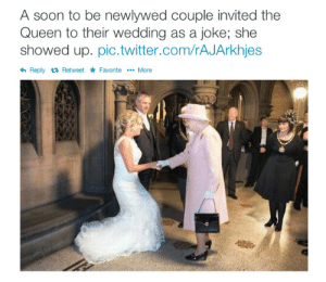 imeanrandomness:  sopranish:blackbarmitzvahs:Can you imagine the conversation though?Queen: I'm goingChief of Staff: But, Your Majesty, the security risks…Queen: I'm going I want cake  Chief of Staff: Queen:  Chief of Staff:  Queen: I want cake   Bride: Eh, it's fine, it's not like the Queen is comingGroom: TotallyQueen: Heyoooo  Bride: Oh: A soon to be newlywed couple invited the  Queen to their wedding as a joke; she  showed up. pic.twitter.com/rAJArkhjes  hReply tRetweet FavoriteMore imeanrandomness:  sopranish:blackbarmitzvahs:Can you imagine the conversation though?Queen: I'm goingChief of Staff: But, Your Majesty, the security risks…Queen: I'm going I want cake  Chief of Staff: Queen:  Chief of Staff:  Queen: I want cake   Bride: Eh, it's fine, it's not like the Queen is comingGroom: TotallyQueen: Heyoooo  Bride: Oh