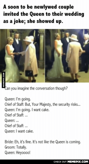 This is amazingomg-humor.tumblr.com: A soon to be newlywed couple  invited the Queen to their wedding  as a joke; she showed up.  Can you imagine the conversation though?  Queen: I'm going.  Chief of Staff: But, Your Majesty, the security risks..  Queen: l'm going. I want cake.  Chief of Staff: ...  Queen: .  ...  Chief of Staff: ...  Queen: I want cake.  Bride: Eh, it's fine. It's not like the Queen is coming.  Groom: Totally.  Queen: Heyoooo!  CHECK OUT MEMEPIX.COM  MEMEPIX.COM This is amazingomg-humor.tumblr.com