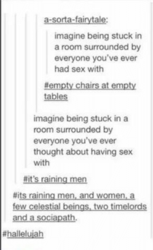 Hallelujah, Sex, and Women: a-sorta-fairytale:  imagine being stuck in  a room surrounded by  everyone you've ever  had sex with  #empty chairs at empty  tables  imagine being stuck in a  room surrounded by  everyone you've ever  thought about having sex  with  #it's raining men  #its raining men, and women, a  few celestial beings, two timelords  and a sociapath