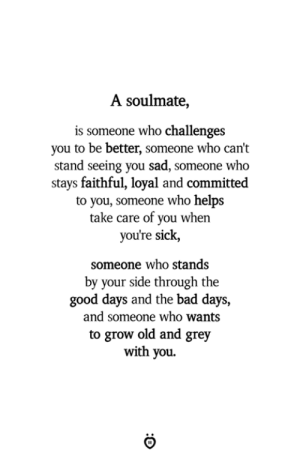 Challenges: A soulmate,  is someone who challenges  you to be better, someone who can't  stand seeing you sad, someone who  stays faithful, loyal and committed  to you, someone who helps  take care of you when  you're sick,  someone who stands  by your side through the  good days and the bad days,  and someone who wants  to grow old and grey  with you