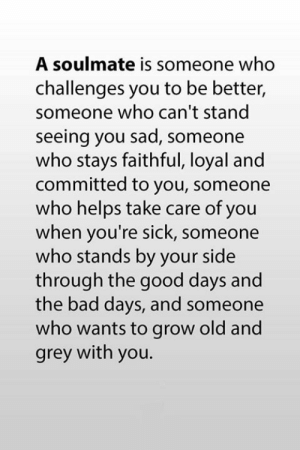Bad, Memes, and Good: A soulmate is someone who  challenges you to be better,  someone who can't stand  seeing you sad, someone  who stays faithful, loyal and  committed to you, someone  who helps take care of you  when you're sick, someone  who stands by your side  through the good days and  the bad days, and someone  who wants to grow old and  grey with you. <3