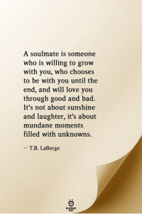 Bad, Love, and Good: A soulmate is someone  who is willing to grow  with you, who chooses  to be with you until the  end, and will love you  through good and bad.  It's not about sunshine  and laughter, it's about  mundane moments  filled with unknowns.  - T.B. LaBerge  RELATIONGHIP