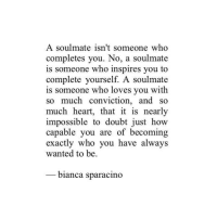 Heart, Doubt, and How: A soulmate isn't someone who  completes you. No, a soulmate  is someone who inspires you to  complete yourself. A soulmate  is someone who loves you with  so much conviction, and so  much heart, that it is nearly  impossible to doubt just how  capable you are of becoming  exactlv who vou have alwavs  wanted to be  _ bianca sparacino