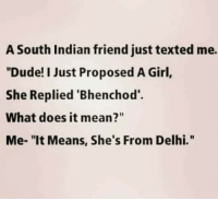 """Bhenchod: A South Indian friend just texted me.  """"Dude! I Just Proposed A Girl,  She Replied """"Bhenchod'.  What does it mean?""""  Me- """"It Means, She's From Delhi."""""""