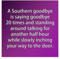 goodbye: A Southern goodbye  is saying goodbye  20 times and standing  around talking for  another half hour  while slowly inching  your way to the door.