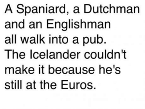 Ecstasy is probably the only word to describe the mood in Iceland today: A Spaniard, a Dutchman  and an Englishman  all walk into a pub.  The lcelander couldn't  make it because he's  still at the Euros. Ecstasy is probably the only word to describe the mood in Iceland today