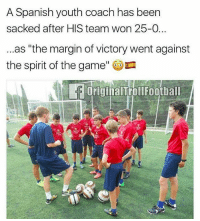 """Poor Coach! 😂😫😂: A Spanish youth coach has been  sacked after HIS team won 25-0.  as """"the margin of victory went against  the spirit of the game  originalTrollFootball Poor Coach! 😂😫😂"""