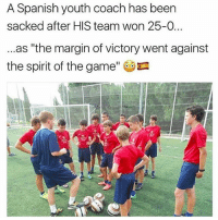 """Lol wtf ?: A Spanish youth coach has been  sacked after HIS team won 25-0...  ...as """"the margin of victory went against  the spirit of the game Lol wtf ?"""