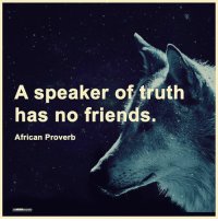 True or false?  Via The Mind Unleashed: A speaker of truth  has no friends.  African Proverb True or false?  Via The Mind Unleashed