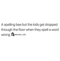 Funny, Memes, and Kids: A spelling bee but the kids get dropped  through the floor when they spell a word  wrong Aessacasm,.only SarcasmOnly