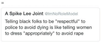 """Definitely, Fuck the Police, and God: A Spike Lee Joint @ImNoRoleModel  Telling black folks to be """"respectful"""" to  police to avoid dying is like telling women  to dress """"appropriately"""" to avoid rape <p><a href=""""http://ronracer.tumblr.com/post/129120669035/proudblackconservative-if-you-think-its-your"""" class=""""tumblr_blog"""">ronracer</a>:</p>  <blockquote><p><a href=""""http://proudblackconservative.tumblr.com/post/129118687329/if-you-think-its-your-right-to-be-needlessly"""" class=""""tumblr_blog"""">proudblackconservative</a>:</p>  <blockquote><p>If you think it's your right to be needlessly disrespectful to cops, or anyone for that matter, you are definitely part of the problem.</p></blockquote>  <p>He put respect in quotes. Meaning they aren't telling us to be respectful. They are telling us to be obedient. It's not respect they are looking for its mindless compliance. You can respectfully disagree with a cop and still end up locked up/shot and they will say you were being """"disrespectful"""" . I have had police pull a gun on me. I've been arrested. All under the guise of not being """"respectful"""". So you can keep this conservative condescending mortification.<br/>Fuck the police</p></blockquote>  <p>Police are an authority so to some degree you are supposed to be &ldquo;obedient&rdquo; and that should apply to anybody regardless of race (even when it sometimes doesn&rsquo;t). I&rsquo;m sorry you had that experience. I can&rsquo;t speak everyone&rsquo;s experience and I don&rsquo;t doubt for a moment that brutality exists, I&rsquo;m mostly balking at this constantly being labeled a racial thing when sometimes it&rsquo;s not or when people ignore brutality to other races or when people take the &ldquo;fuck the police&rdquo; narrative to the level of gunning down random cops for no reason and creating trouble because God forbid you pull over when they ask you too or don&rsquo;t try to grab their weapon.</p><p>Don&rsquo;t get it twisted.</p>"""
