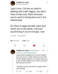 "Dating, Love, and Shit: A Spike Lee Joint  @lmNoRoleModel  I get it now. Y'all are so used to  dealing with trash niggas, you don't  have to face your flaws because  you're used to being best one in the  relationship  So when a nigga actually cares and  wants you to be better, y'all start  questioning if you're enough. I see  2:19 pm 15 Aug 2018  2K Retweets  4.1K Likes  A Spike Lee Joint @lmNoRoleMo·.. . 15h ﹀  Replying to @lmNoRoleModel  I guess that's probably why y'all love dating  men you have to ""build"" because a man with  his shit already together is in gonna force you  to get YOURS together and I notice y'all don't  like having to do that  Y'all gotta be the ones with the upper hand. I  read the play  29  608 966 で, Someone get him his Pulitzer 🗣🗣🗣"