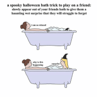 9gag, Friends, and Halloween: a spooky halloween bath trick to play on a friend:  slowly appear out of your friends bath to give them a  haunting wet surprise that they will struggle to forget  i am so relaxed  l why is this  happening  surprise Don't tell your friends you're going to do this 🎃 Follow @9gag - - 📷cr: @chrissimpsonsartist - - halloween