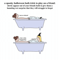 Friends, Halloween, and Struggle: a spooky halloween bath trick to play on a friend:  slowly appear out of your friends bath to give them a  haunting wet surprise that they will struggle to forget  i am so relaxed  why is this  happening  surprise