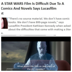 """It's canon we cannot afford to lose: A STAR WARS Film Is Difficult Due To A  Comics And Novels Says Lucasfilm  it  """"There's no source material. We don't have comic  books. We don't have 800-page novels,"""" says  Lucasfilm President Kathleen Kennedy when asked  about the difficulties that come with making a Star  e.  What about the Sith vs Jedi wars of  the old republic? It's canon we cannot afford to lose"""