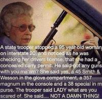 Not a damn thing!: A state trooper stopped a 95 year old  Woman  Interstate 20, and noticed as he was  checking her drivers license that she had a  concealed carry permit. He sa  got any guns  with you ma am? She said yes, a 45 Smith &  Wesson in the glove compartment, a 357  magnum in the console and a 38 special in m  purse. The trooper said LADY what are you  scared of. She said.... NOT A DAMN THING! Not a damn thing!