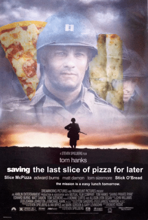 Matt Damon, Pizza, and Tom Hanks: A STEVEN SPIELBERG FILM  tom hanks  saving the last slice of pizza for later  Slice McPizza edward buns matt damon tom sizemore Stick O'Bread  the mission is a easy lunch tomorrow.  DREAMWORKS PICTURES AND PARAMOUNT PICTURES PRESENT  AN AMBLIN ENTERTAINMENT PRODUCTION IN ASSOCIATION WITH MUTUAL FILM COMPANY TOM HANKS SAVING PRIVATE RYAN  EDWARD BURNS MATT DAMON TOM SIZEMOREBONNIE CURTIS AND ALLISON LYON SEGANJOHN WILLIAMS  JOANNA JOHNSTON MICHAEL KAHN, A.C.E. TOM SANDERS JANUSZ KAMINSKI ASC  ESTEVEN SPIELBERG&IAN BRYCE AND MARK GORDON &GARY LEVINSOHN ROBERT RODAT  STEVEN SPIELBERG  DREAMW  P  R  SDDS  PCTURES Featuring Pizza McSlice...