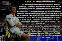 "Respect 👏👏: A STORY OF CRISTIANO RONALDO:  ""I have to thank my friend Albert Fantrau for my success. We played  together for a youth club. When people from Sporting arrived, they told  us that whoever scored more goals would be accepted to their Academy.""  We won that game 3-0, I scored the  first goal, then Alberto scored a header  and the third was a goal that impressed everyone. Albert went on one on one  with the goalkeeper. I was running next to him he went round the keeper, all  he need to do was just to get the ball into the empty net but, he passed it  to me and I scored. I was accepted to the Academy. After the match I  approached him and asked him: 'Why?"" and he answered: ""You're  better than me.""  Several years after igurnalist went to Alberts house and asked  whether the story  was true. He confirmed. He also said that his  career as a football player finished after that match and he is now  tmemployed. ""But where did you get SUch a gorgeous housena  eemed to be a rich person. You also maintain  your family.. where is all from? Albert proudly replied:  S It's from Cristiano Respect 👏👏"