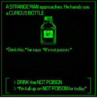 "Dank, Today, and 🤖: A STRANGE MAN approaches. He hands you  a CURIOUS BOTTLE  ""Drink this,"" he says.  's not poison.""  >DRINK the NOT POISON  )""I'm full up on NOT POISON for today"
