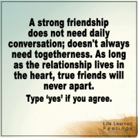 Friends, Life, and Memes: A strong friendship  does not need daily  conversation; doesn t always  need togetherness. As long  as the relationship lives in  the heart, true friends wil  never apart.  Type 'yes' if you agree.  Life Learned  Feelings <3 #LifeLearnedFeelings