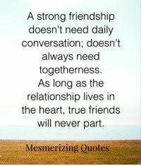 Friends, Memes, and True: A strong friendship  doesn't need daily  conversation; doesn't  always need  togetherness.  As long as the  relationship lives in  the heart, true friends  will never part  Mesmerizing Quotes