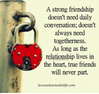 Friends, Memes, and True: A strong friendship  doesn't need daily  conversation; doesn't  always need  togetherness.  As long as the  relationship lives in  the heart, true friends  will never part.  lessonslearnedinlife.com Do you want to know the right words to say next time you see your ex? Do you want to put an end to the awkward silences? The comprehensive guide to winning your ex back -> http://bit.ly/quotes06