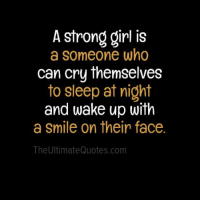 A strong girl is  a someone who  can cry themselves  to sleep at night  and wake up with  a smile on their face.  The UltimateQuotes.com
