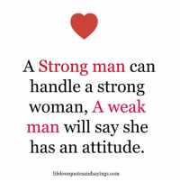 Strong, Attitude, and A Strong Woman: A Strong man  can  handle a strong  Woman, A weak  man will say she  has an attitude  lifelovequotesandsayings.com.