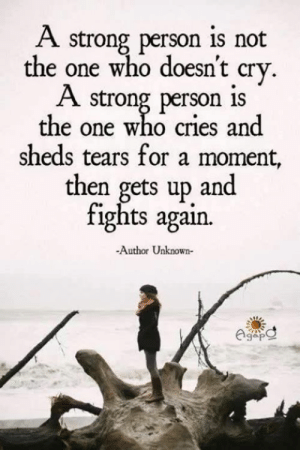 <3: A strong person is not  the one who doesnt crv  A strong person is  the one who cries and  sheds tears for a moment,  then gets up and  tights agan.  -Author Unknown- <3