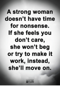 Life, Memes, and Work: A strong woman  doesn't have time  for nonsense.  If she feels vou  don't care,  she won't beg  or try to make it  work, instead,  she'll move on.  Lessons Taught  By LIFE <3