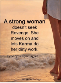 Memes, Revenge, and Work: A strong woman  doesn't seek  Revenge. She  moves on and  lets Karma do  her dirty work  e yes if you agree.  Type  LifeLearnedFeelings