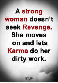 Life, Memes, and Revenge: A strong  woman doesn't  seek Revenge.  She moves  on and lets  Karma do her  dirty work.  Lessons Taught  By LIFE <3