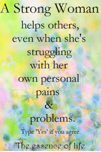 Life, Memes, and Http: A Strong Woman  helps others,  even when she's  struggling  with her  own personal  pains  problem  Type Yes' if you agree.  The essence of life The essence of life  <3 www.thewellnessuniverse.com #WUVIP http://www.theessenceoflife.in/
