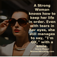 """Life, Memes, and How To: A Strong  Woman  knows how to  keep her life  in order. Even  with tears in  er eyes, she  still manages  to say, """"I'm  OK,"""" with a  smile.  Joyce Meyer  WomenWorking.com A strong woman..."""